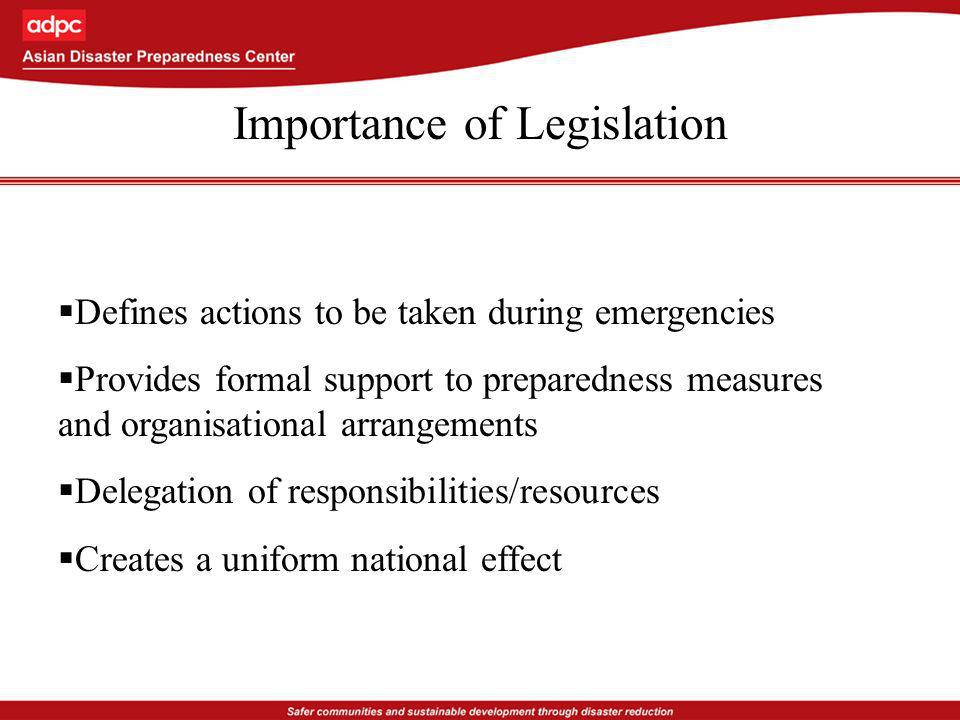 Importance of Legislation Defines actions to be taken during emergencies Provides formal support to preparedness measures and organisational arrangements Delegation of responsibilities/resources Creates a uniform national effect