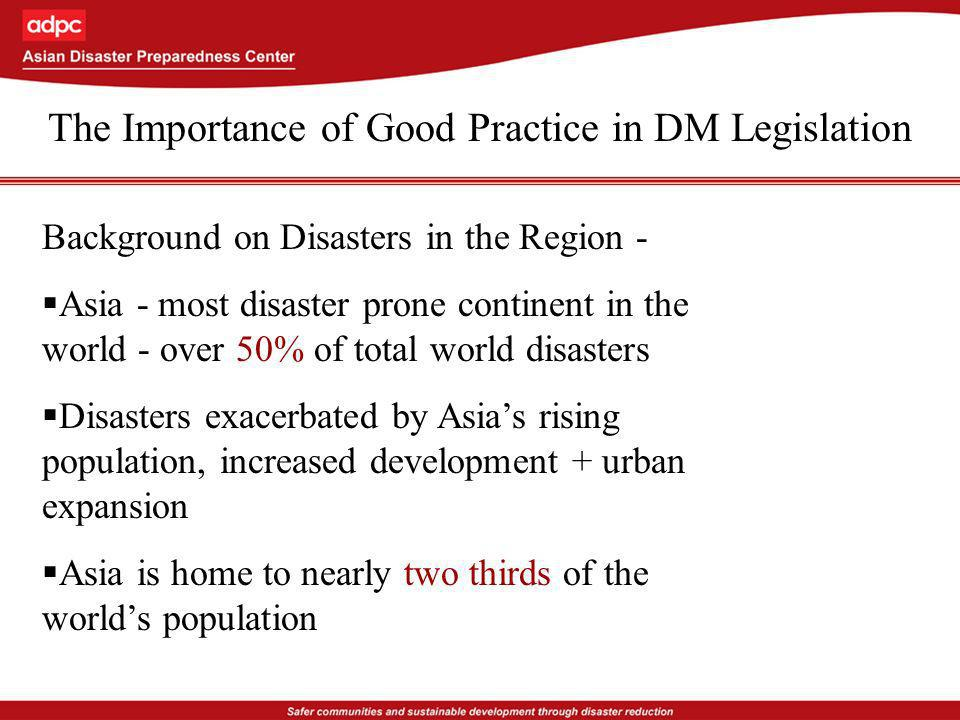 The Importance of Good Practice in DM Legislation Background on Disasters in the Region - Asia - most disaster prone continent in the world - over 50% of total world disasters Disasters exacerbated by Asias rising population, increased development + urban expansion Asia is home to nearly two thirds of the worlds population