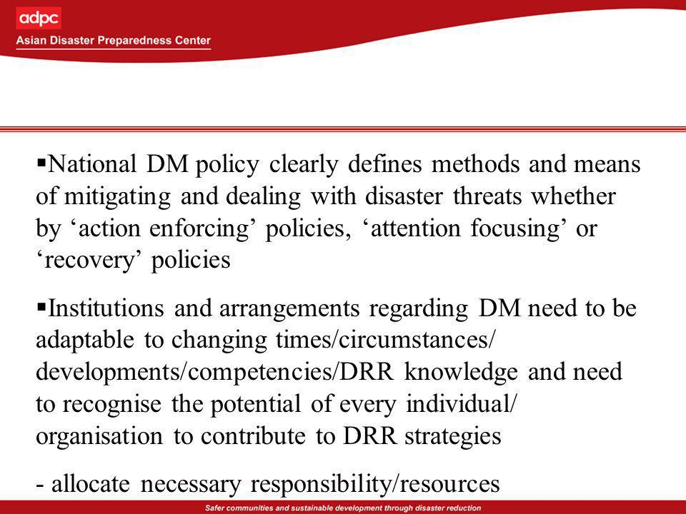 National DM policy clearly defines methods and means of mitigating and dealing with disaster threats whether by action enforcing policies, attention f