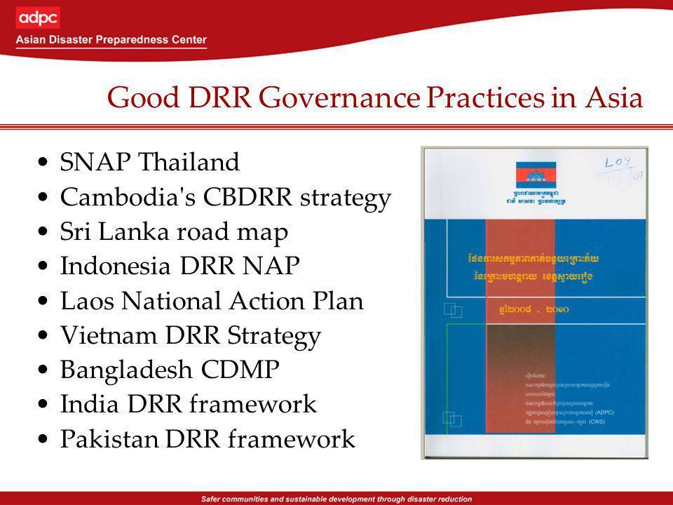 Good DRR Governance Practices in Asia SNAP Thailand Cambodia s CBDRR strategy Sri Lanka road map Indonesia DRR NAP Laos National Action Plan Vietnam DRR Strategy Bangladesh CDMP India DRR framework Pakistan DRR framework