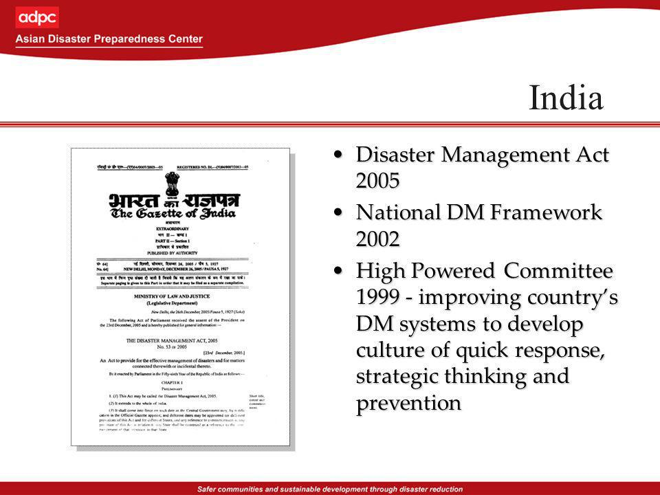 India Disaster Management Act 2005Disaster Management Act 2005 National DM Framework 2002National DM Framework 2002 High Powered Committee 1999 - improving countrys DM systems to develop culture of quick response, strategic thinking and preventionHigh Powered Committee 1999 - improving countrys DM systems to develop culture of quick response, strategic thinking and prevention
