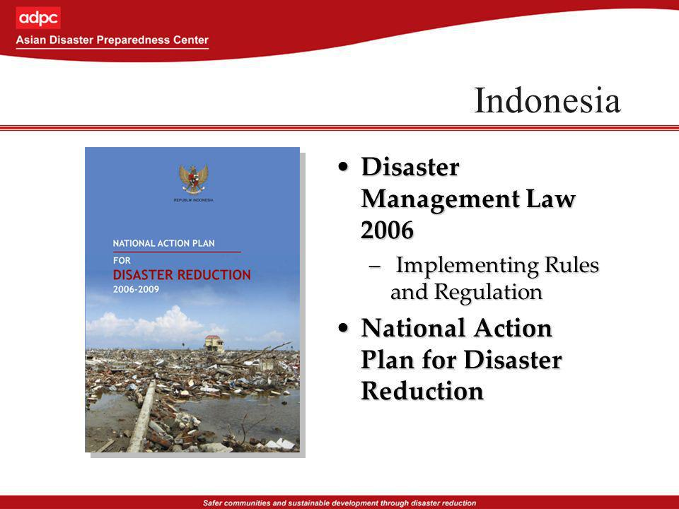 Indonesia Disaster Management Law 2006Disaster Management Law 2006 – Implementing Rules and Regulation National Action Plan for Disaster ReductionNational Action Plan for Disaster Reduction