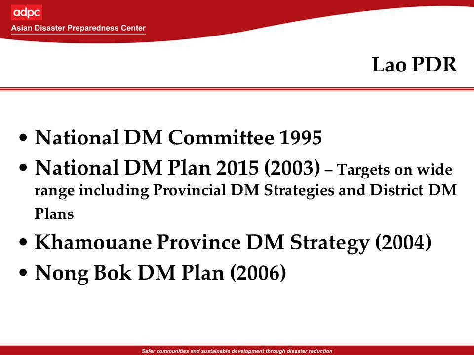 Lao PDR National DM Committee 1995 National DM Plan 2015 (2003) – Targets on wide range including Provincial DM Strategies and District DM Plans Khamouane Province DM Strategy (2004) Nong Bok DM Plan (2006)