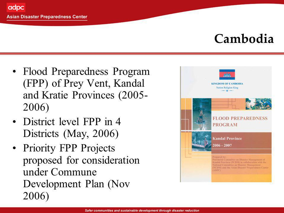 Cambodia Flood Preparedness Program (FPP) of Prey Vent, Kandal and Kratie Provinces (2005- 2006) District level FPP in 4 Districts (May, 2006) Priority FPP Projects proposed for consideration under Commune Development Plan (Nov 2006)