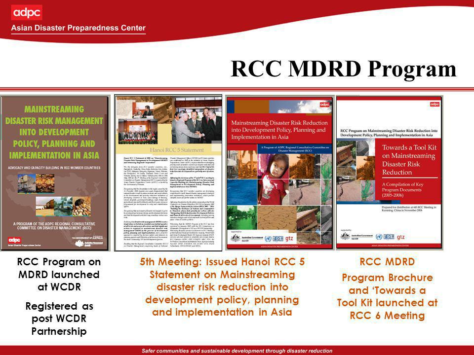 RCC Program on MDRD launched at WCDR Registered as post WCDR Partnership 5th Meeting: Issued Hanoi RCC 5 Statement on Mainstreaming disaster risk reduction into development policy, planning and implementation in Asia RCC MDRD Program Brochure and Towards a Tool Kit launched at RCC 6 Meeting RCC MDRD Program