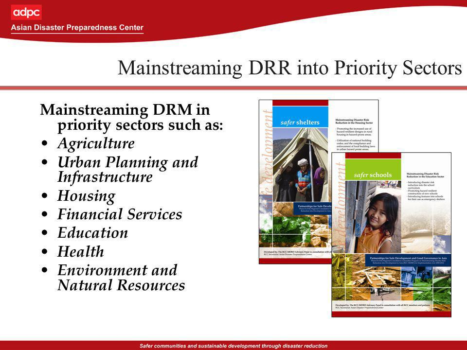 Mainstreaming DRR into Priority Sectors Mainstreaming DRM in priority sectors such as: Agriculture Urban Planning and Infrastructure Housing Financial