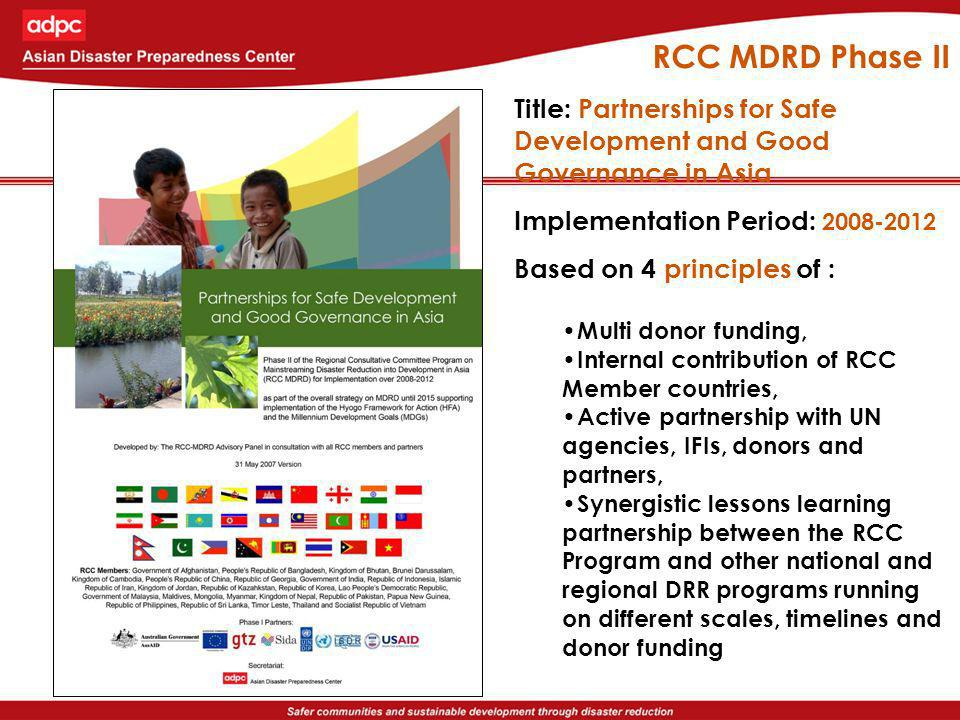 RCC MDRD Phase II Title: Partnerships for Safe Development and Good Governance in Asia Implementation Period: 2008-2012 Based on 4 principles of : Multi donor funding, Internal contribution of RCC Member countries, Active partnership with UN agencies, IFIs, donors and partners, Synergistic lessons learning partnership between the RCC Program and other national and regional DRR programs running on different scales, timelines and donor funding