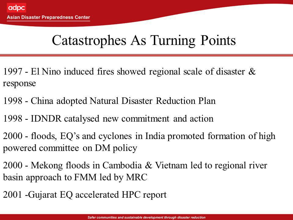 1997 - El Nino induced fires showed regional scale of disaster & response 1998 - China adopted Natural Disaster Reduction Plan 1998 - IDNDR catalysed new commitment and action 2000 - floods, EQs and cyclones in India promoted formation of high powered committee on DM policy 2000 - Mekong floods in Cambodia & Vietnam led to regional river basin approach to FMM led by MRC 2001 -Gujarat EQ accelerated HPC report Catastrophes As Turning Points