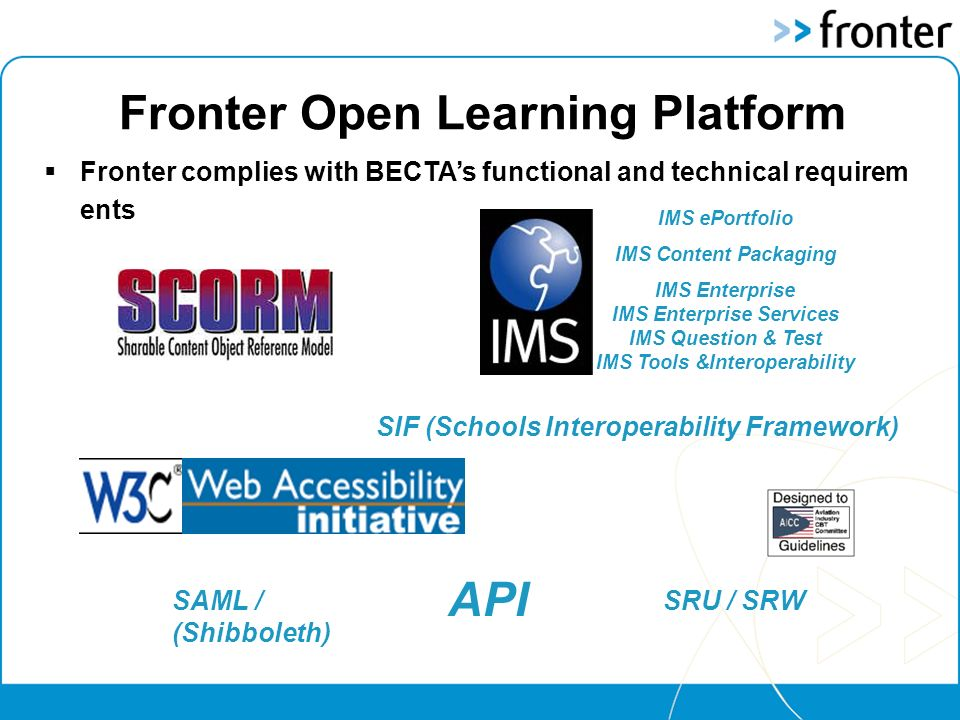 Fronter Open Learning Platform IMS ePortfolio IMS Content Packaging IMS Enterprise IMS Enterprise Services IMS Question & Test IMS Tools &Interoperability API Fronter complies with BECTAs functional and technical requirem ents SRU / SRW SIF (Schools Interoperability Framework) SAML / (Shibboleth)