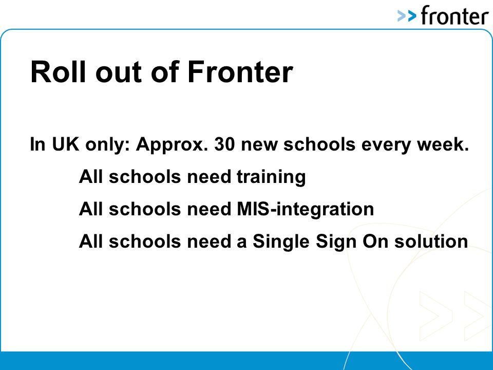 Roll out of Fronter In UK only: Approx. 30 new schools every week.