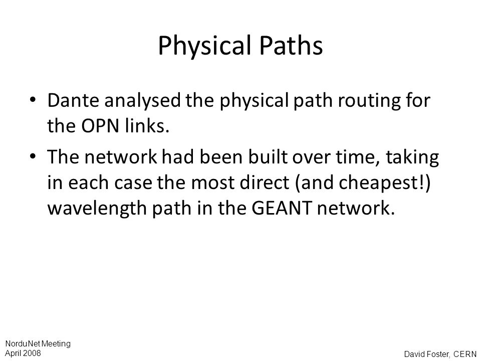 David Foster, CERN NorduNet Meeting April 2008 Physical Paths Dante analysed the physical path routing for the OPN links.