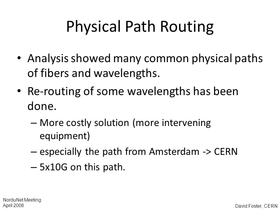 David Foster, CERN NorduNet Meeting April 2008 Physical Path Routing Analysis showed many common physical paths of fibers and wavelengths.