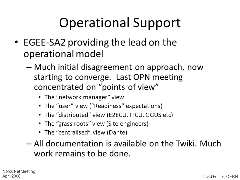 David Foster, CERN NorduNet Meeting April 2008 Operational Support EGEE-SA2 providing the lead on the operational model – Much initial disagreement on approach, now starting to converge.