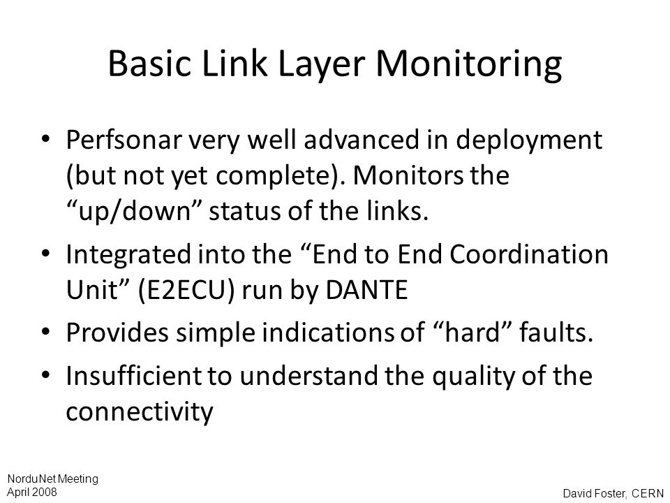 David Foster, CERN NorduNet Meeting April 2008 Basic Link Layer Monitoring Perfsonar very well advanced in deployment (but not yet complete). Monitors