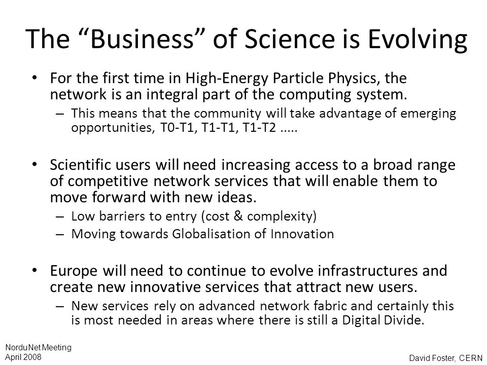 David Foster, CERN NorduNet Meeting April 2008 The Business of Science is Evolving For the first time in High-Energy Particle Physics, the network is