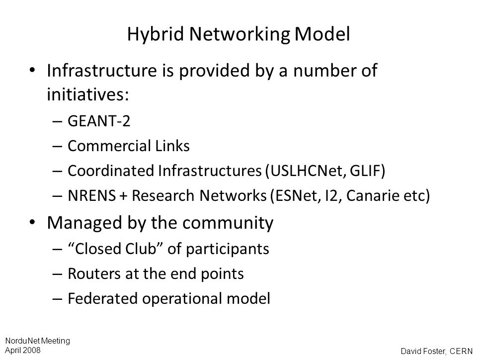 David Foster, CERN NorduNet Meeting April 2008 Hybrid Networking Model Infrastructure is provided by a number of initiatives: – GEANT-2 – Commercial Links – Coordinated Infrastructures (USLHCNet, GLIF) – NRENS + Research Networks (ESNet, I2, Canarie etc) Managed by the community – Closed Club of participants – Routers at the end points – Federated operational model