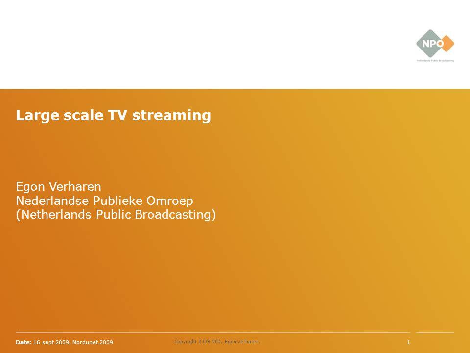 Egon Verharen Nederlandse Publieke Omroep (Netherlands Public Broadcasting) Date: 16 sept 2009, Nordunet 20091 Copyright 2009 NPO, Egon Verharen, Large scale TV streaming