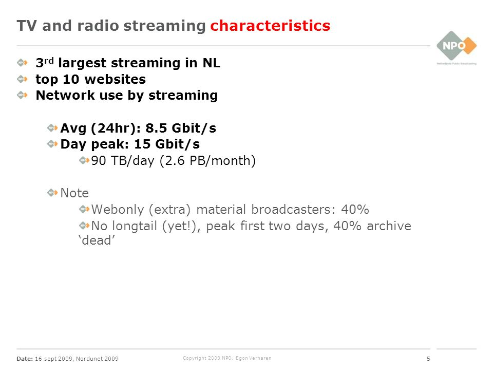 Date: 16 sept 2009, Nordunet 20095 Copyright 2009 NPO, Egon Verharen TV and radio streaming characteristics 3 rd largest streaming in NL top 10 websites Network use by streaming Avg (24hr): 8.5 Gbit/s Day peak: 15 Gbit/s 90 TB/day (2.6 PB/month) Note Webonly (extra) material broadcasters: 40% No longtail (yet!), peak first two days, 40% archive dead