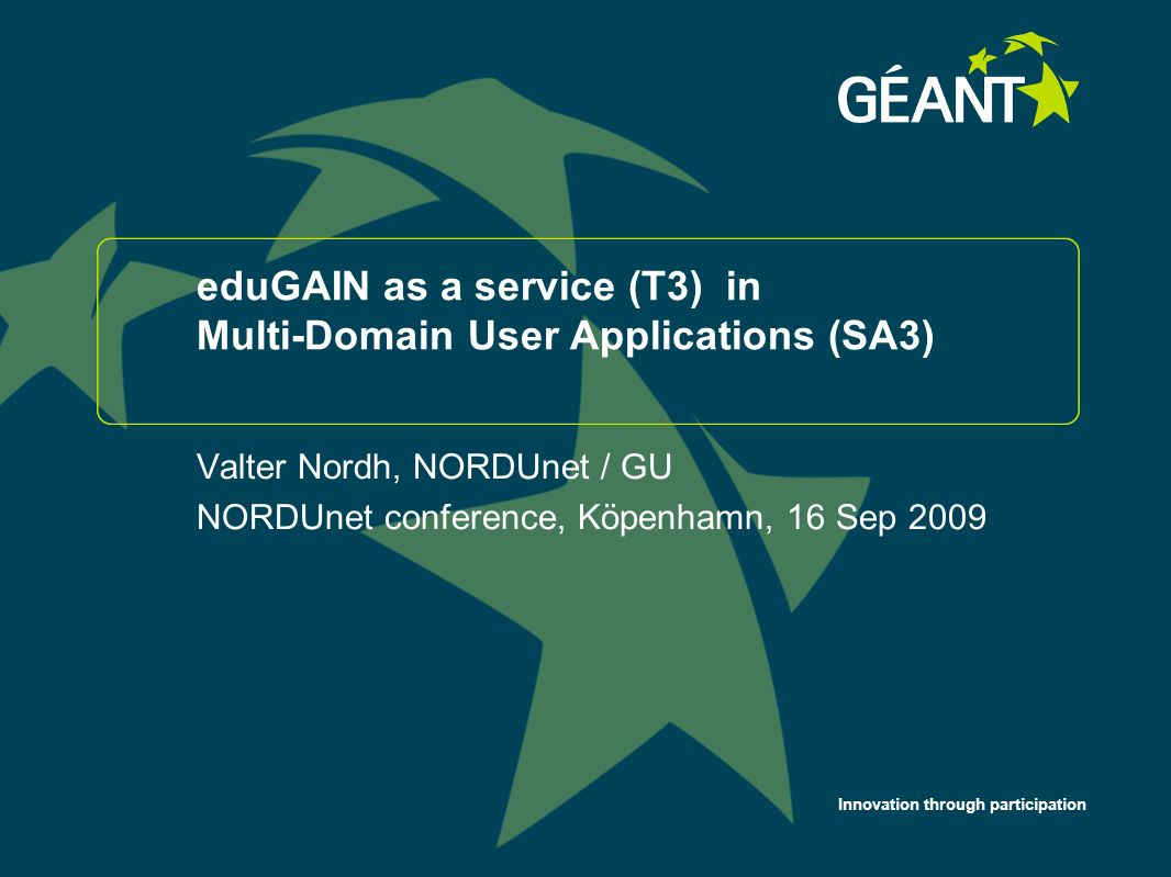 Innovation through participation eduGAIN as a service (T3) in Multi-Domain User Applications (SA3) Valter Nordh, NORDUnet / GU NORDUnet conference, Köpenhamn, 16 Sep 2009