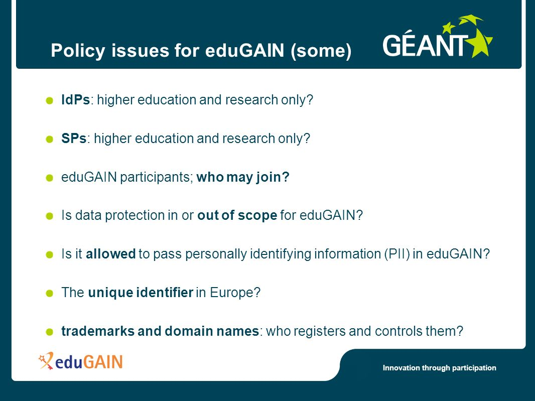 Innovation through participation Policy issues for eduGAIN (some) IdPs: higher education and research only.