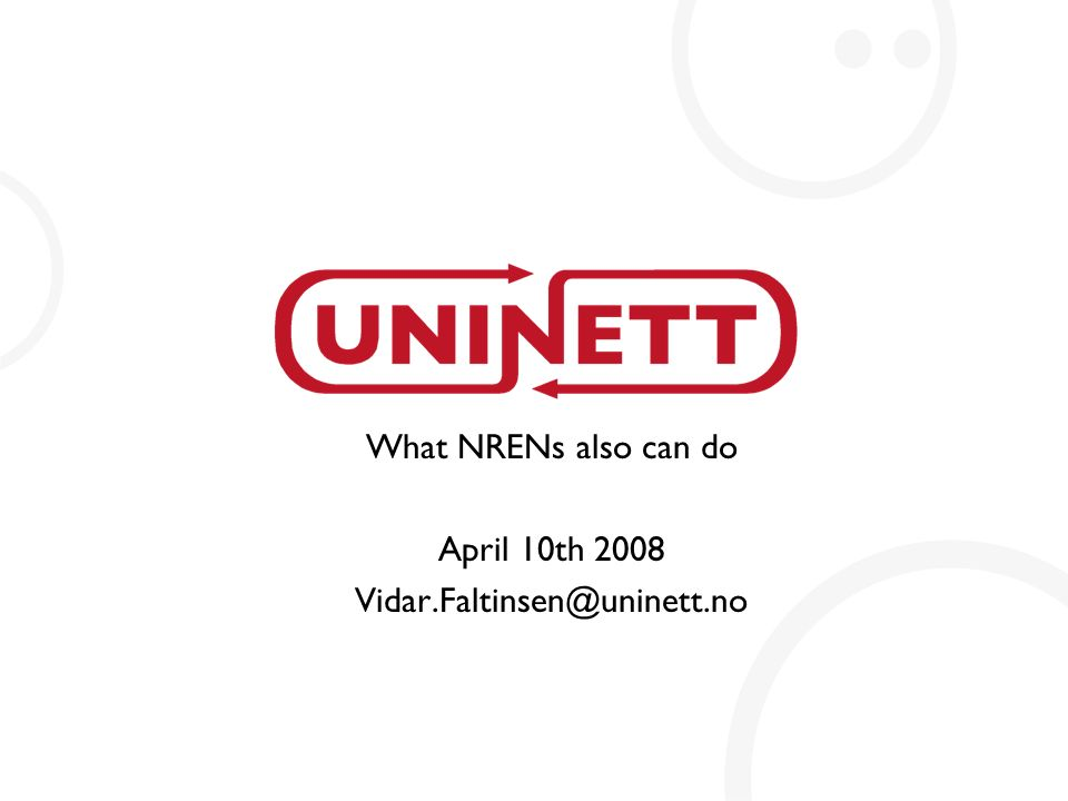 What NRENs also can do April 10th 2008 Vidar.Faltinsen@uninett.no