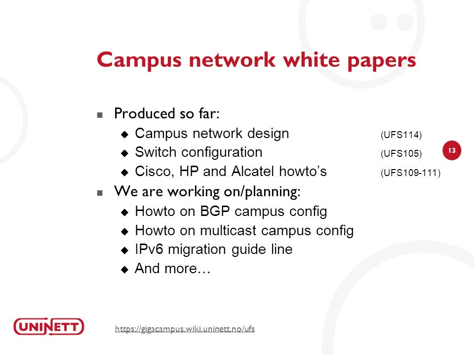 13 Campus network white papers Produced so far: Campus network design (UFS114) Switch configuration (UFS105) Cisco, HP and Alcatel howtos (UFS109-111) We are working on/planning: Howto on BGP campus config Howto on multicast campus config IPv6 migration guide line And more… https://gigacampus.wiki.uninett.no/ufs