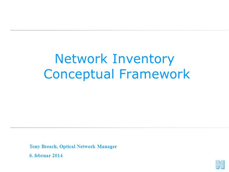 Network Inventory Conceptual Framework Tony Breach, Optical Network Manager 6. februar 2014