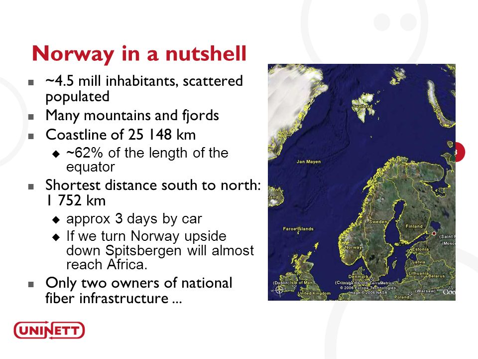 3 Norway in a nutshell ~4.5 mill inhabitants, scattered populated Many mountains and fjords Coastline of 25 148 km ~62% of the length of the equator S