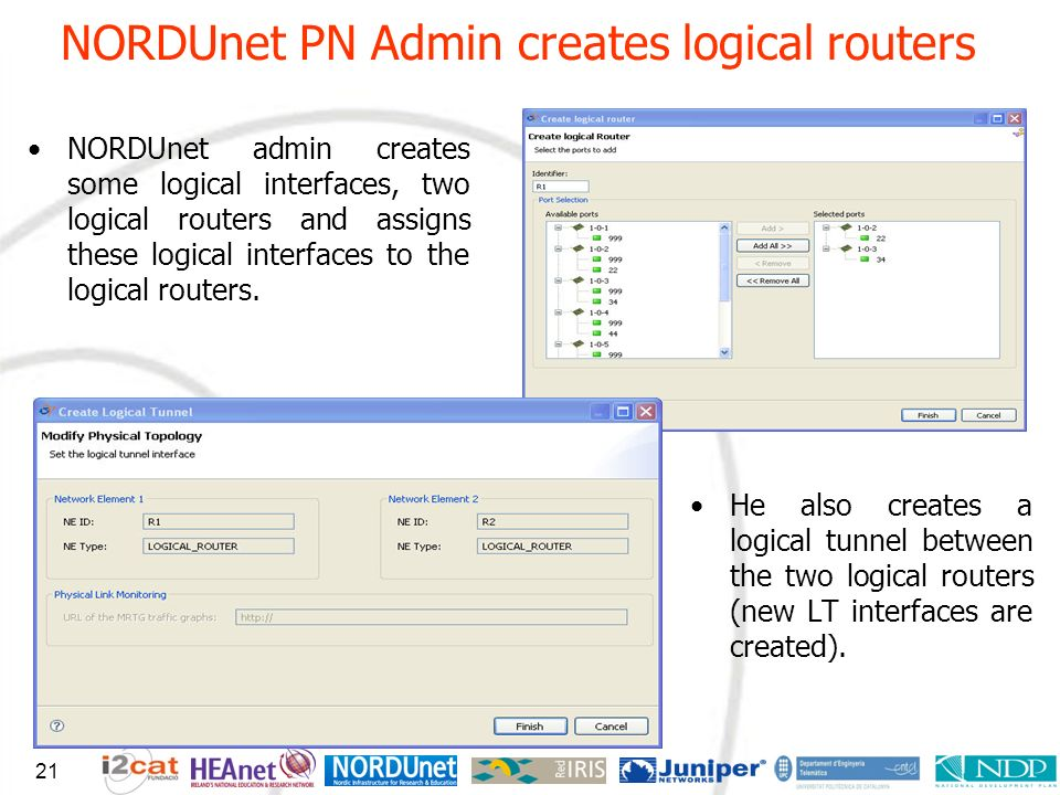 NORDUnet PN Admin creates logical routers 21 NORDUnet admin creates some logical interfaces, two logical routers and assigns these logical interfaces to the logical routers.