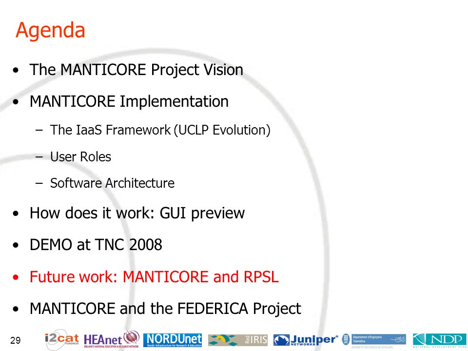 Agenda The MANTICORE Project Vision MANTICORE Implementation –The IaaS Framework (UCLP Evolution) –User Roles –Software Architecture How does it work: GUI preview DEMO at TNC 2008 Future work: MANTICORE and RPSL MANTICORE and the FEDERICA Project 29