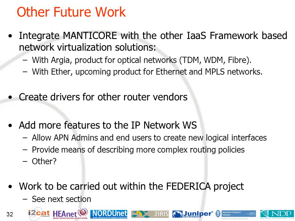 Other Future Work Integrate MANTICORE with the other IaaS Framework based network virtualization solutions: –With Argia, product for optical networks
