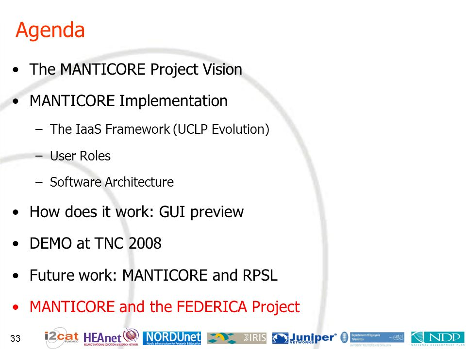 Agenda The MANTICORE Project Vision MANTICORE Implementation –The IaaS Framework (UCLP Evolution) –User Roles –Software Architecture How does it work: GUI preview DEMO at TNC 2008 Future work: MANTICORE and RPSL MANTICORE and the FEDERICA Project 33
