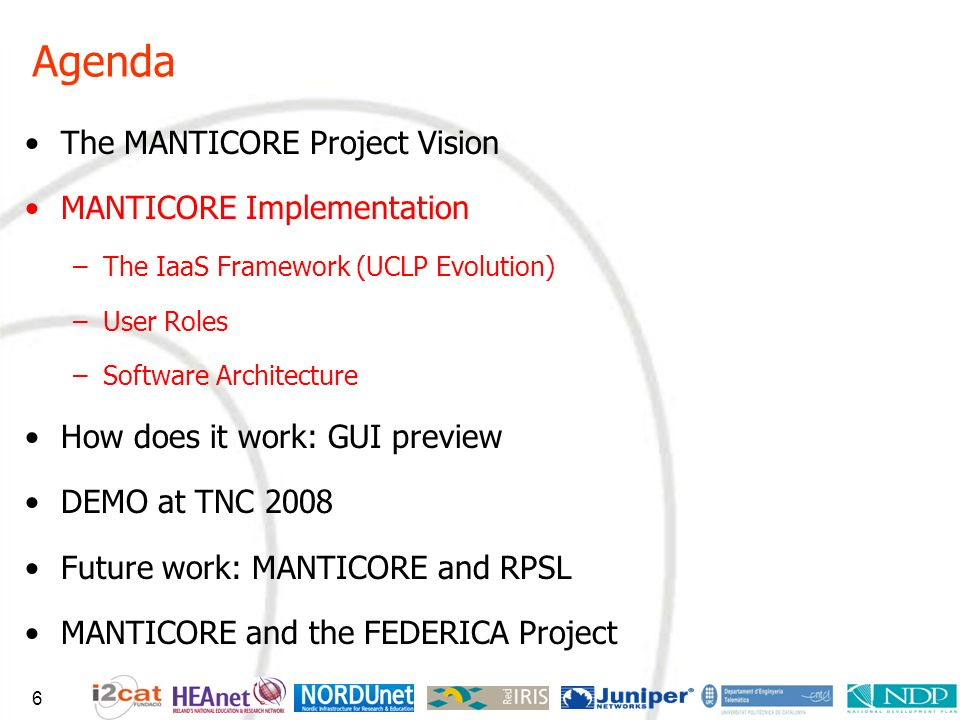 Agenda The MANTICORE Project Vision MANTICORE Implementation –The IaaS Framework (UCLP Evolution) –User Roles –Software Architecture How does it work: GUI preview DEMO at TNC 2008 Future work: MANTICORE and RPSL MANTICORE and the FEDERICA Project 6