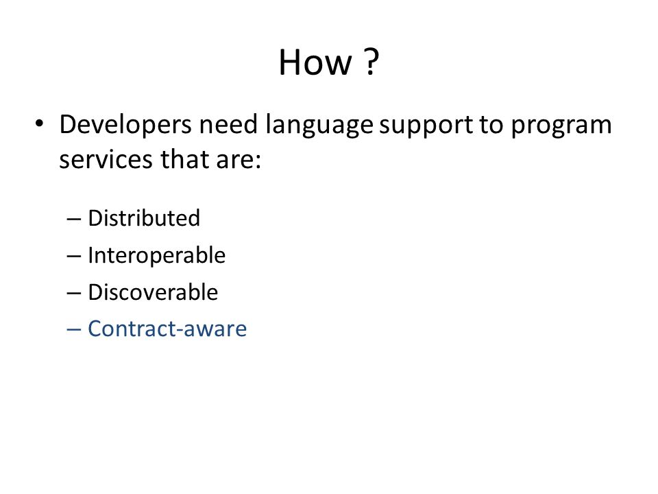 How ? Developers need language support to program services that are: – Distributed – Interoperable – Discoverable – Contract-aware