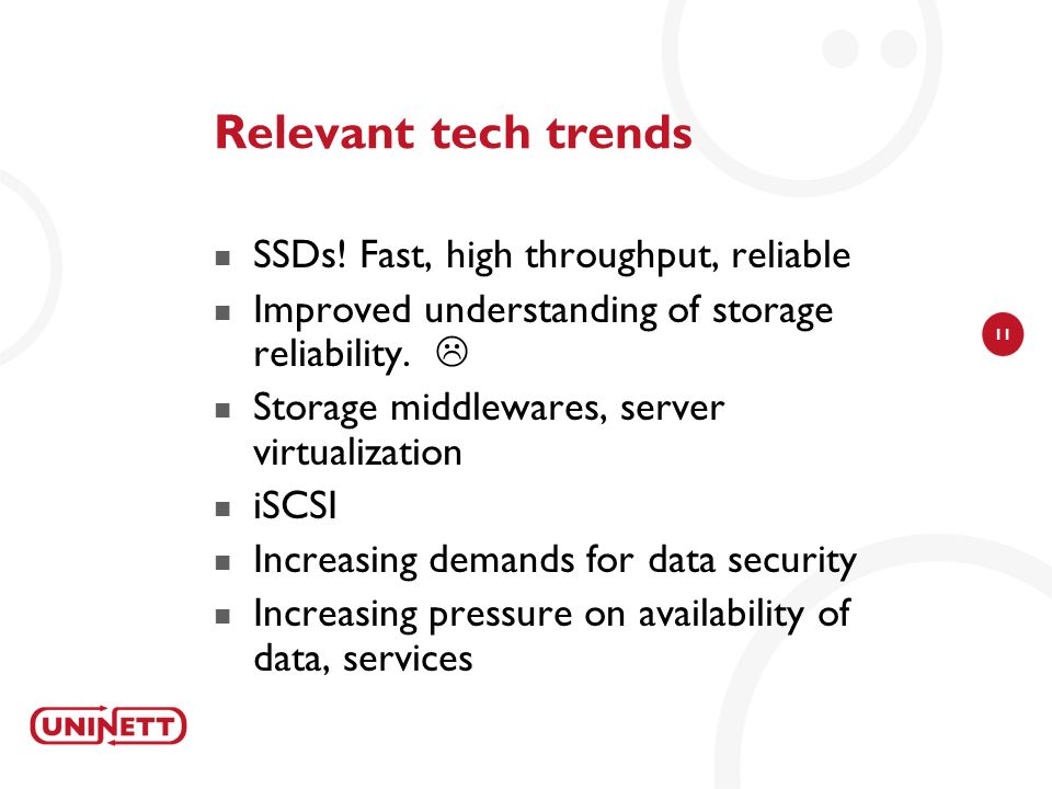 11 Relevant tech trends SSDs! Fast, high throughput, reliable Improved understanding of storage reliability. Storage middlewares, server virtualizatio