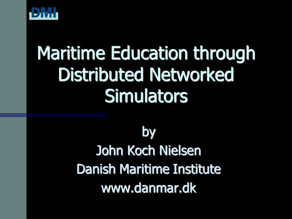 Maritime Education through Distributed Networked Simulators by John Koch Nielsen Danish Maritime Institute www.danmar.dk