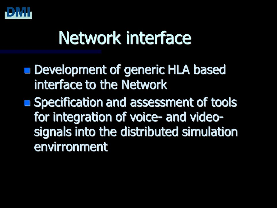 Network interface n Development of generic HLA based interface to the Network n Specification and assessment of tools for integration of voice- and video- signals into the distributed simulation envirronment