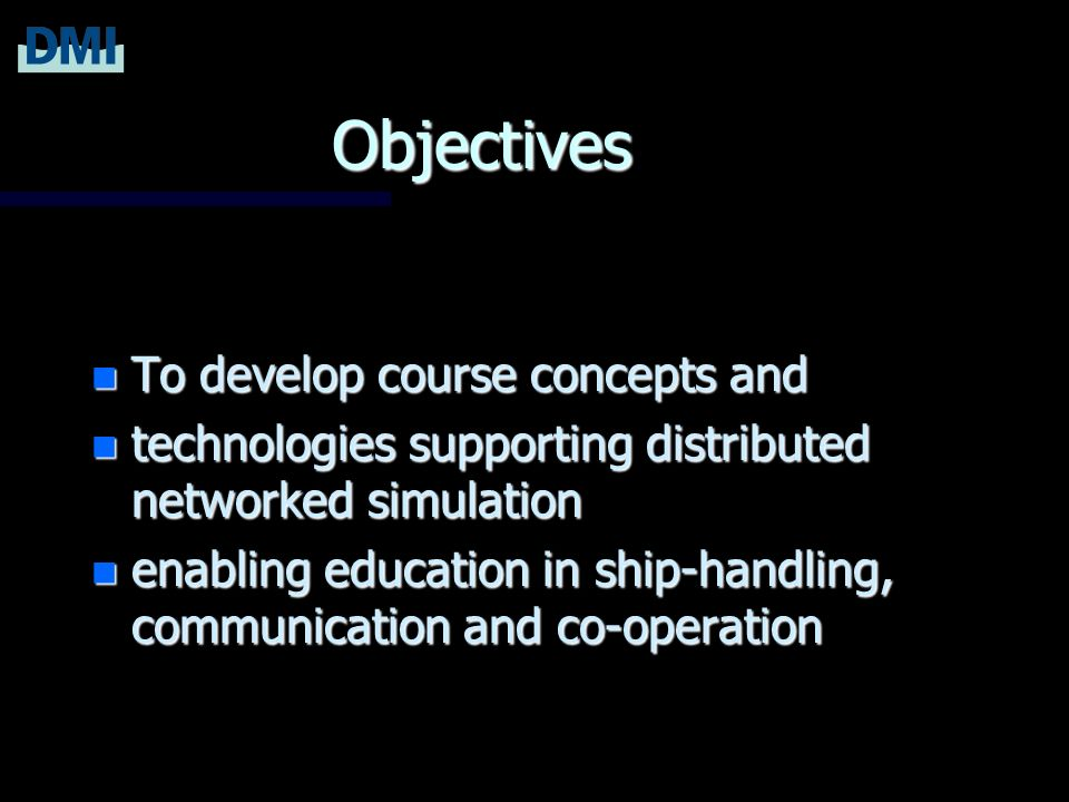 Objectives n To develop course concepts and n technologies supporting distributed networked simulation n enabling education in ship-handling, communication and co-operation
