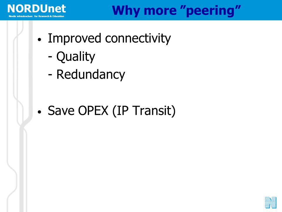 NORDUnet Nordic infrastructure for Research & Education NORDUnet Nordic infrastructure for Research & Education Why more peering Improved connectivity - Quality - Redundancy Save OPEX (IP Transit)