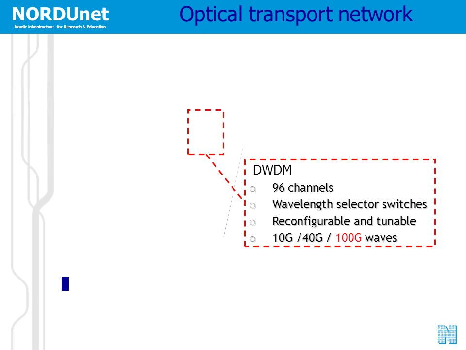 NORDUnet Nordic infrastructure for Research & Education NORDUnet Nordic infrastructure for Research & Education DWDM o 96 channels o Wavelength selector switches o Reconfigurable and tunable o 10G /40G / waves o 10G /40G / 100G waves Optical transport network