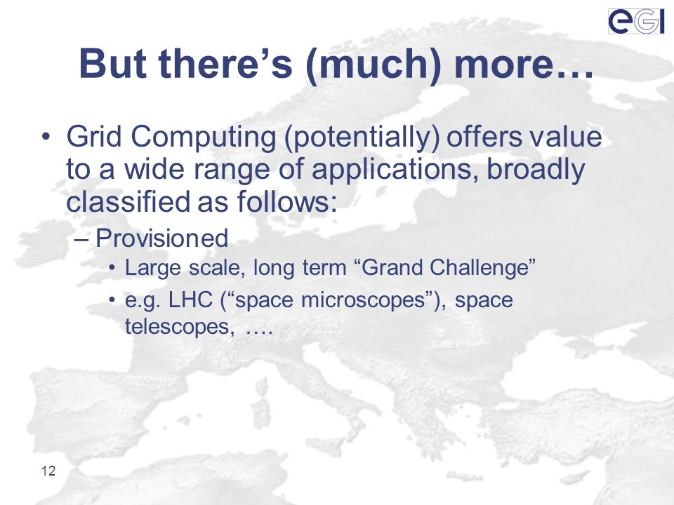 But theres (much) more… Grid Computing (potentially) offers value to a wide range of applications, broadly classified as follows: –Provisioned Large s