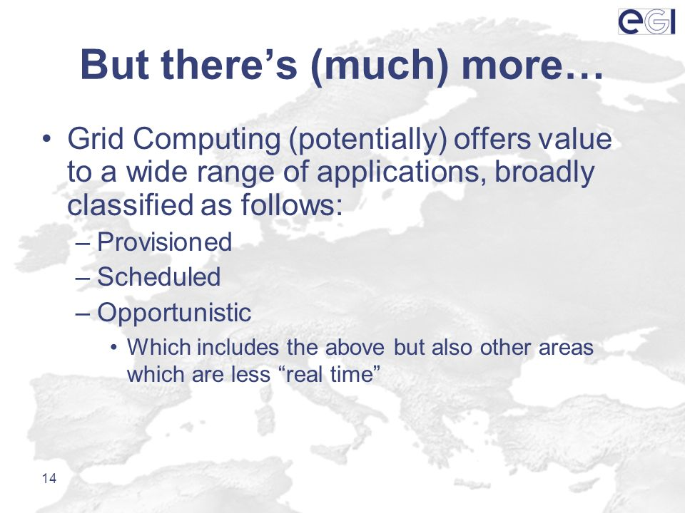 But theres (much) more… Grid Computing (potentially) offers value to a wide range of applications, broadly classified as follows: –Provisioned –Schedu