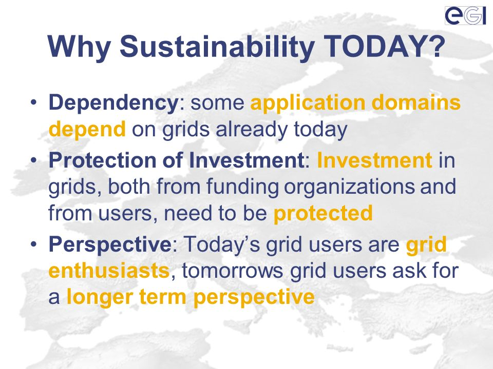 Why Sustainability TODAY? Dependency: some application domains depend on grids already today Protection of Investment: Investment in grids, both from