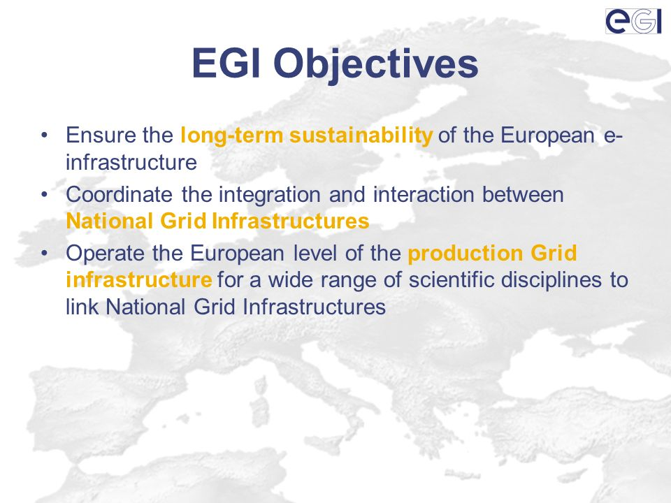EGI Objectives Ensure the long-term sustainability of the European e- infrastructure Coordinate the integration and interaction between National Grid
