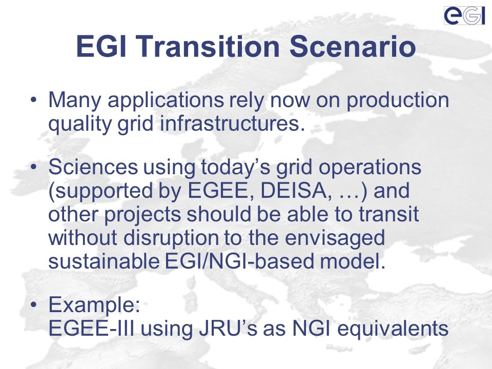 EGI Transition Scenario Many applications rely now on production quality grid infrastructures. Sciences using todays grid operations (supported by EGE