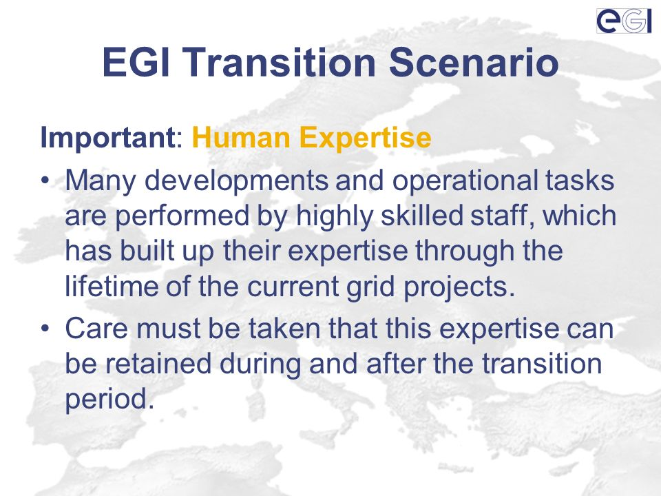 EGI Transition Scenario Important: Human Expertise Many developments and operational tasks are performed by highly skilled staff, which has built up t