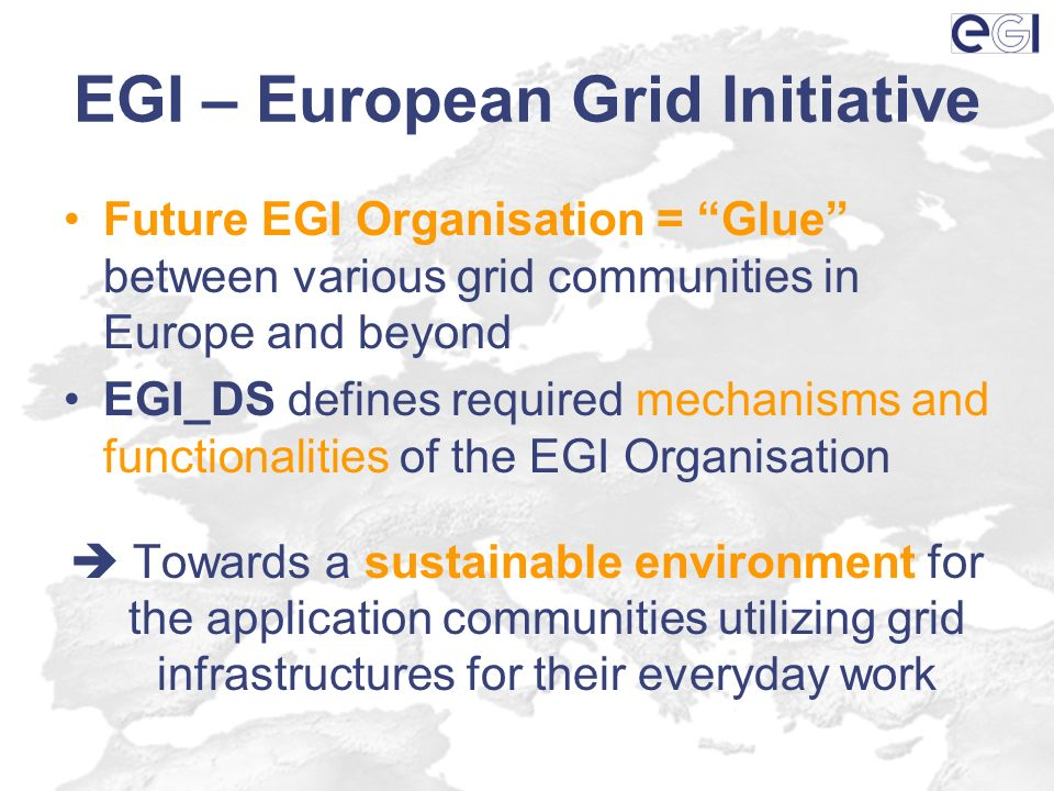 EGI – European Grid Initiative Future EGI Organisation = Glue between various grid communities in Europe and beyond EGI_DS defines required mechanisms and functionalities of the EGI Organisation Towards a sustainable environment for the application communities utilizing grid infrastructures for their everyday work
