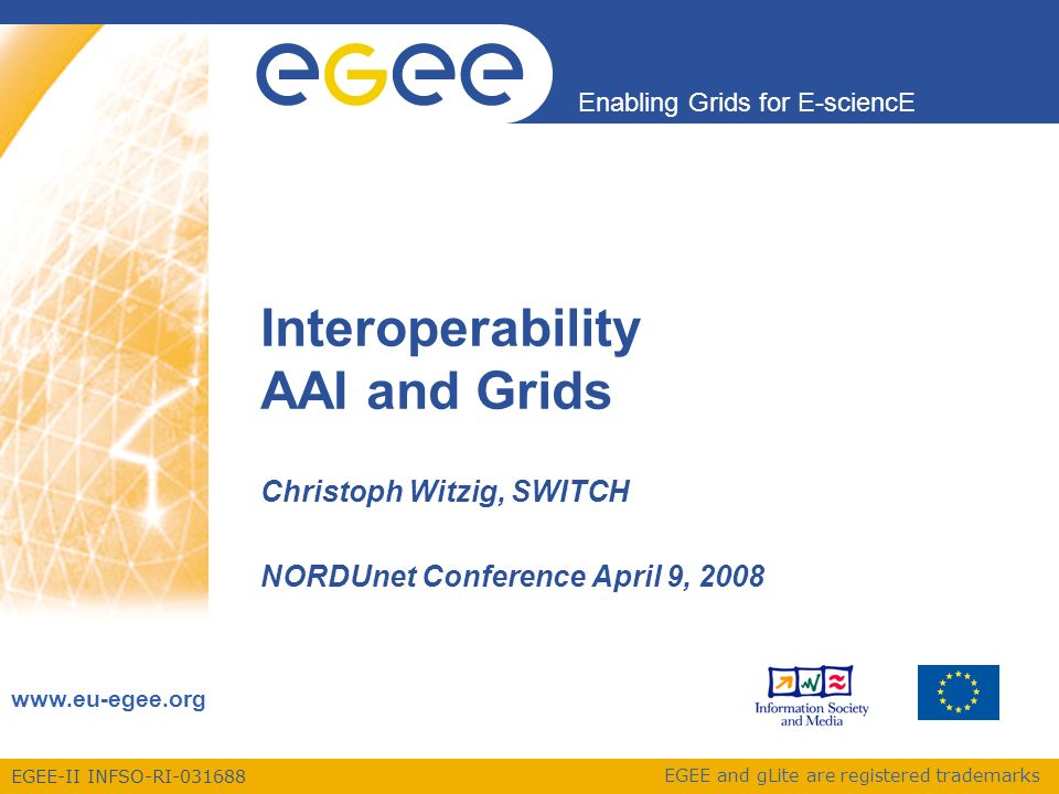 EGEE-II INFSO-RI-031688 Enabling Grids for E-sciencE www.eu-egee.org EGEE and gLite are registered trademarks Interoperability AAI and Grids Christoph Witzig, SWITCH NORDUnet Conference April 9, 2008