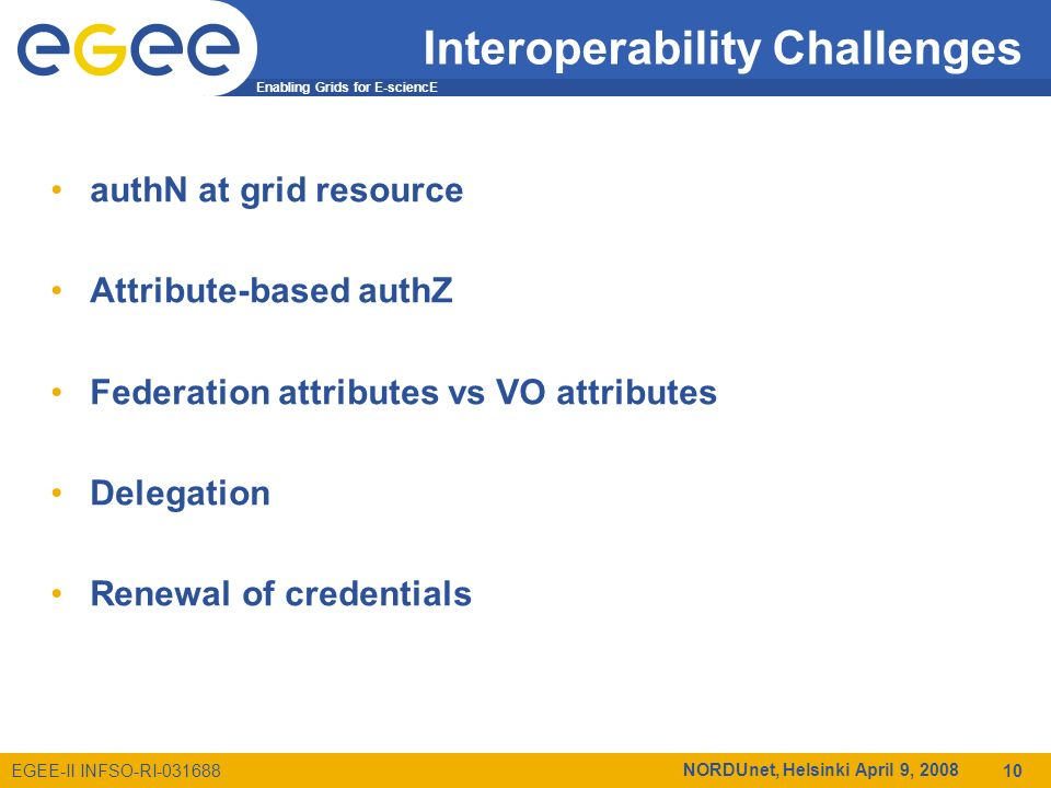 Enabling Grids for E-sciencE EGEE-II INFSO-RI-031688 NORDUnet, Helsinki April 9, 2008 10 Interoperability Challenges authN at grid resource Attribute-based authZ Federation attributes vs VO attributes Delegation Renewal of credentials