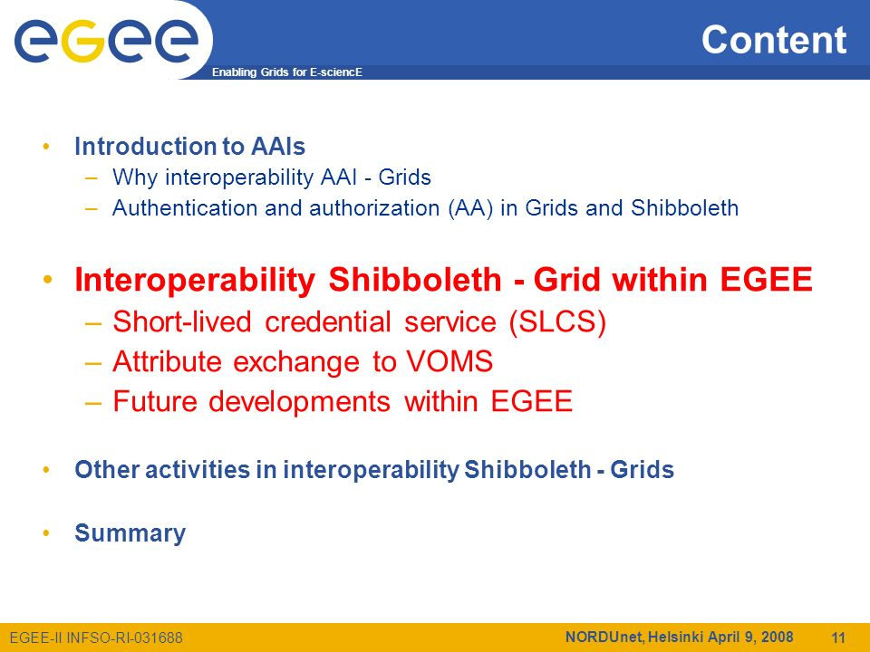 Enabling Grids for E-sciencE EGEE-II INFSO-RI-031688 NORDUnet, Helsinki April 9, 2008 11 Content Introduction to AAIs –Why interoperability AAI - Grids –Authentication and authorization (AA) in Grids and Shibboleth Interoperability Shibboleth - Grid within EGEE –Short-lived credential service (SLCS) –Attribute exchange to VOMS –Future developments within EGEE Other activities in interoperability Shibboleth - Grids Summary